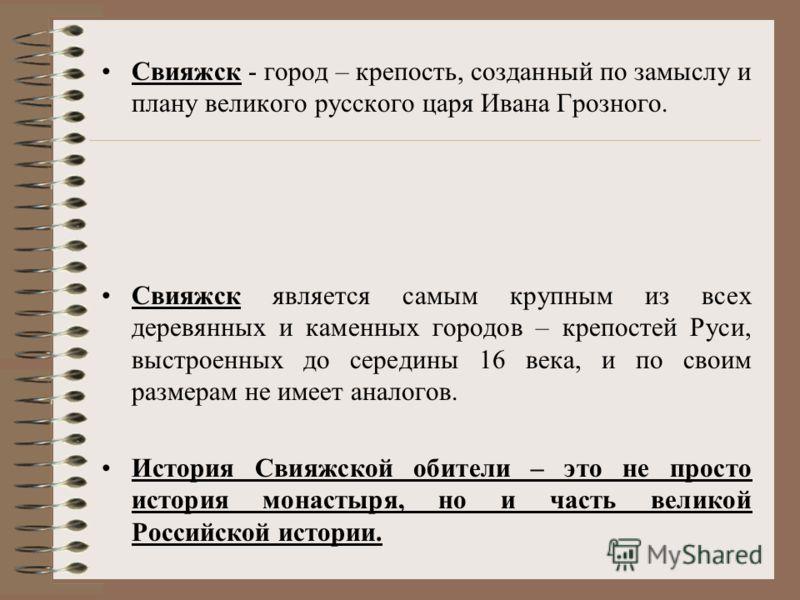 Свияжск - город – крепость, созданный по замыслу и плану великого русского царя Ивана Грозного. Свияжск является самым крупным из всех деревянных и каменных городов – крепостей Руси, выстроенных до середины 16 века, и по своим размерам не имеет анало