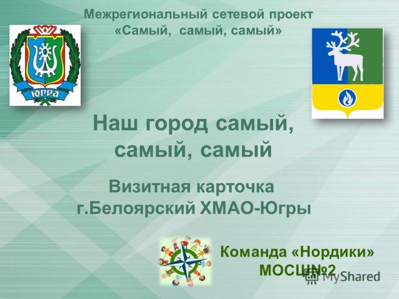 Наш город самый, самый, самый Межрегиональный сетевой проект «Самый, самый, самый» Визитная карточка г.Белоярский ХМАО-Югры Команда «Нордики» МОСШ2
