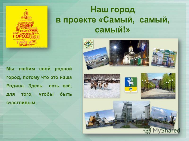 Наш город в проекте «Самый, самый, самый!» Мы любим свой родной город, потому что это наша Родина. Здесь есть всё, для того, чтобы быть счастливым.
