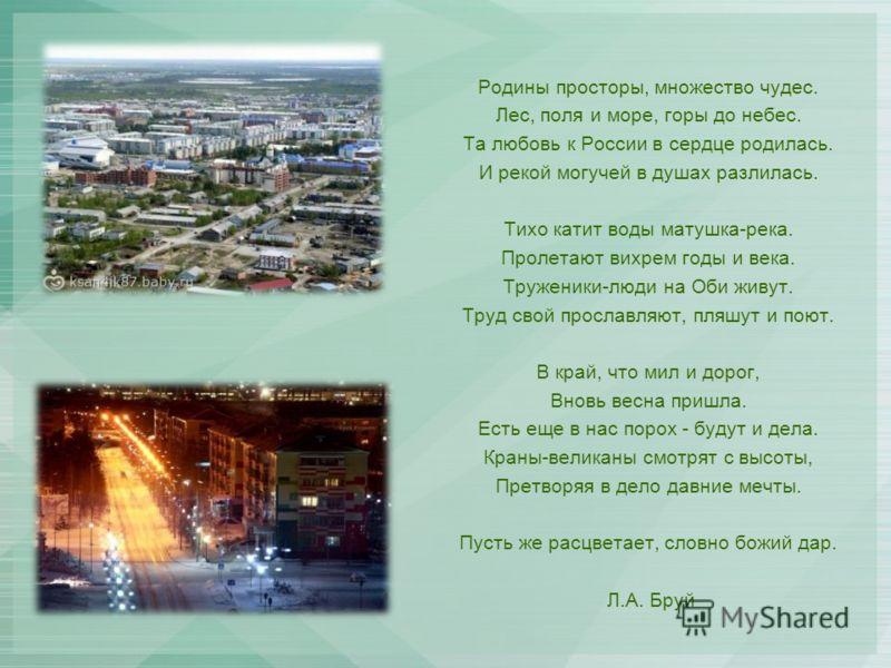 Родины просторы, множество чудес. Лес, поля и море, горы до небес. Та любовь к России в сердце родилась. И рекой могучей в душах разлилась. Тихо катит воды матушка-река. Пролетают вихрем годы и века. Труженики-люди на Оби живут. Труд свой прославляют