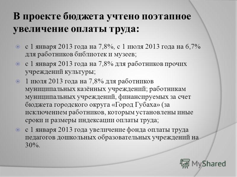 В проекте бюджета учтено поэтапное увеличение оплаты труда: с 1 января 2013 года на 7,8%, с 1 июля 2013 года на 6,7% для работников библиотек и музеев; с 1 января 2013 года на 7,8% для работников прочих учреждений культуры; 1 июля 2013 года на 7,8% д