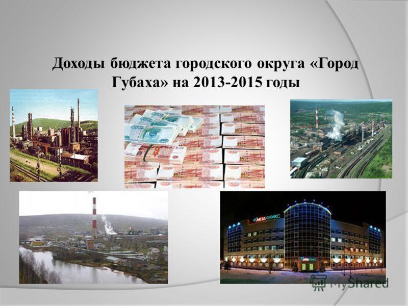 Доходы бюджета городского округа «Город Губаха» на 2013-2015 годы