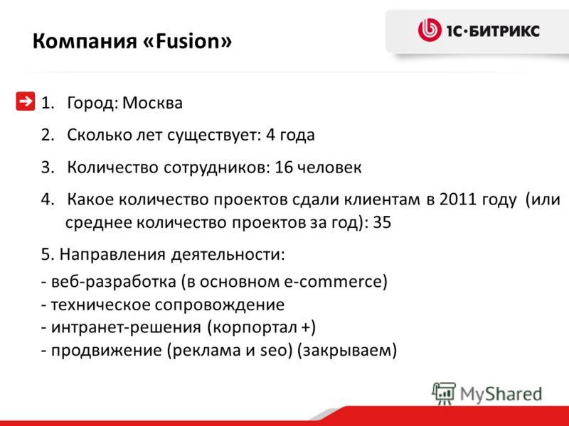 Компания «Fusion » 1.Город: Москва 2.Сколько лет существует: 4 года 3.Количество сотрудников: 16 человек 4.Какое количество проектов сдали клиентам в 2011 году (или среднее количество проектов за год): 35 5. Направления деятельности: - веб-разработка