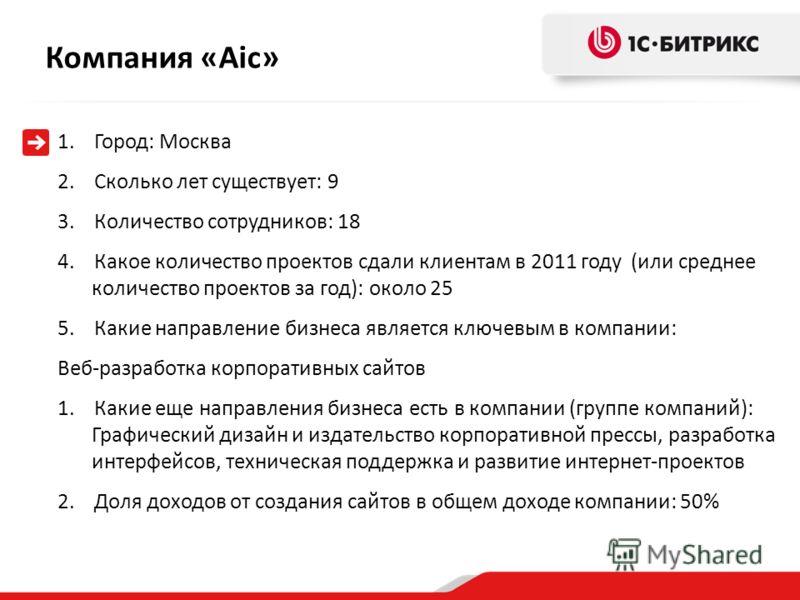 Компания «Aic » 1.Город: Москва 2.Сколько лет существует: 9 3.Количество сотрудников: 18 4.Какое количество проектов сдали клиентам в 2011 году (или среднее количество проектов за год): около 25 5.Какие направление бизнеса является ключевым в компани