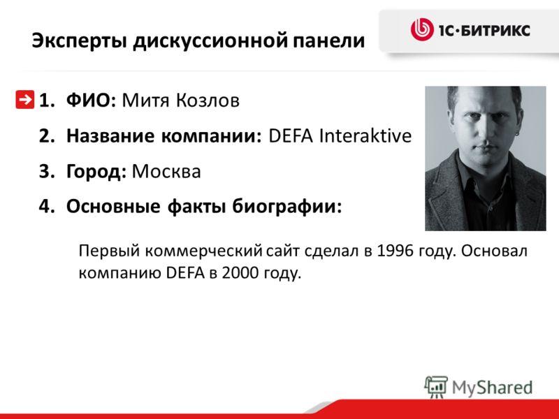 Эксперты дискуссионной панели 1.ФИО: Митя Козлов 2.Название компании: DEFA Interaktive 3.Город: Москва 4.Основные факты биографии: Первый коммерческий сайт сделал в 1996 году. Основал компанию DEFA в 2000 году.
