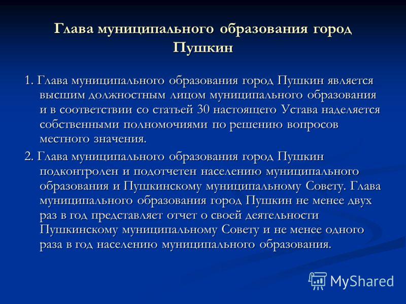 Глава муниципального образования город Пушкин 1. Глава муниципального образования город Пушкин является высшим должностным лицом муниципального образования и в соответствии со статьей 30 настоящего Устава наделяется собственными полномочиями по решен