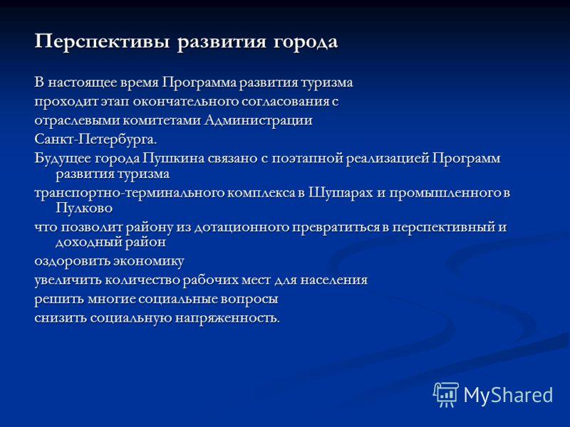 Перспективы развития города В настоящее время Программа развития туризма проходит этап окончательного согласования с отраслевыми комитетами Администрации Санкт-Петербурга. Будущее города Пушкина связано с поэтапной реализацией Программ развития туриз
