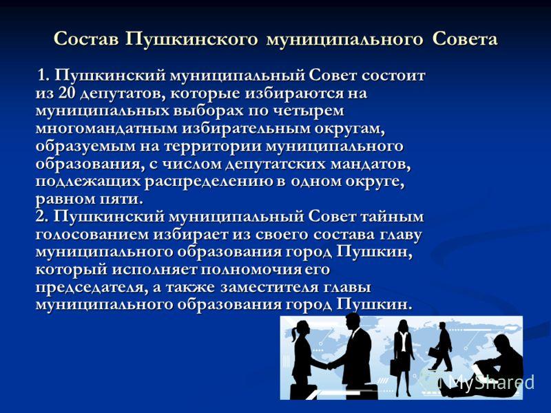Состав Пушкинского муниципального Совета 1. Пушкинский муниципальный Совет состоит из 20 депутатов, которые избираются на муниципальных выборах по четырем многомандатным избирательным округам, образуемым на территории муниципального образования, с чи