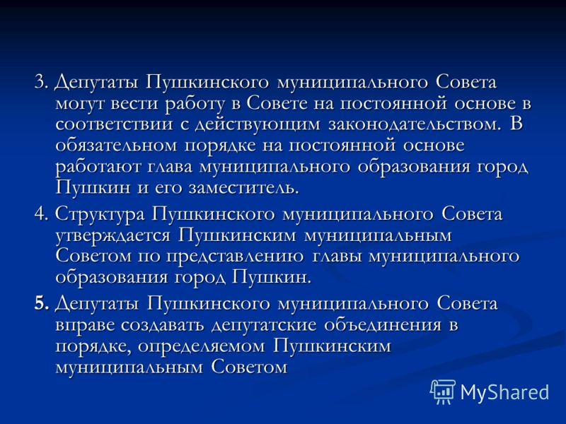 3. Депутаты Пушкинского муниципального Совета могут вести работу в Совете на постоянной основе в соответствии с действующим законодательством. В обязательном порядке на постоянной основе работают глава муниципального образования город Пушкин и его за