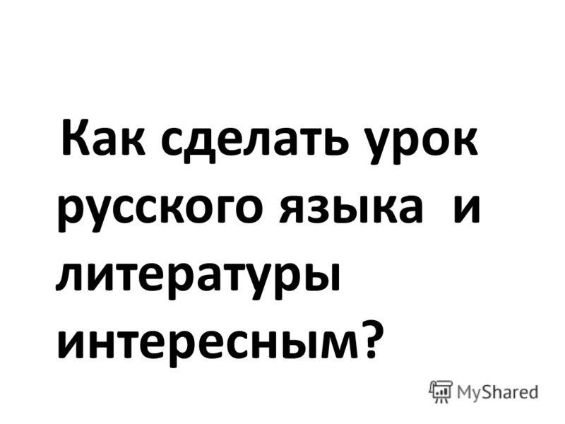 Как сделать урок русского языка и литературы интересным?