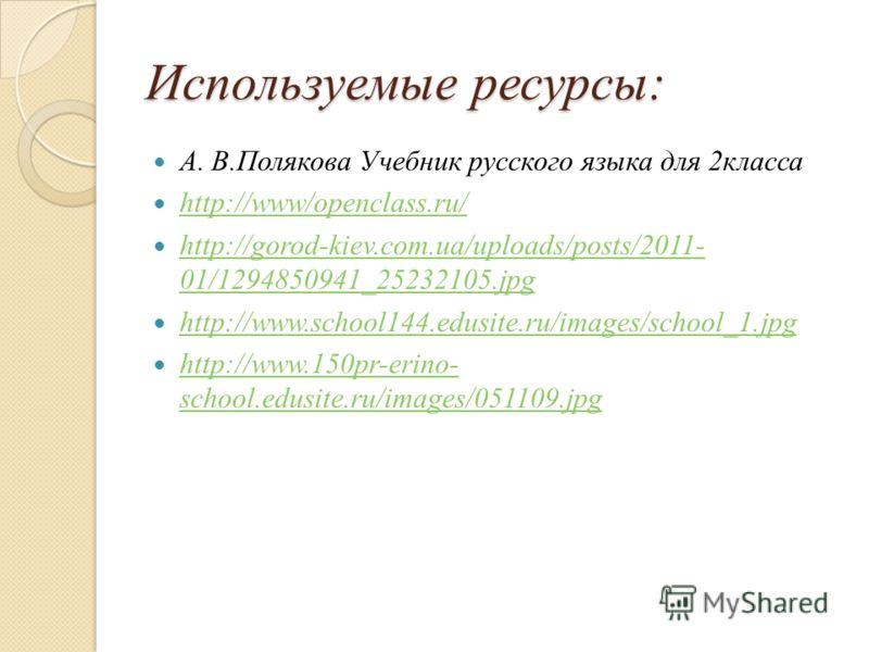 Используемые ресурсы: А. В.Полякова Учебник русского языка для 2класса http://www/openclass.ru/ http://www/openclass.ru/ http://gorod-kiev.com.ua/uploads/posts/2011- 01/1294850941_25232105.jpg http://gorod-kiev.com.ua/uploads/posts/2011- 01/129485094