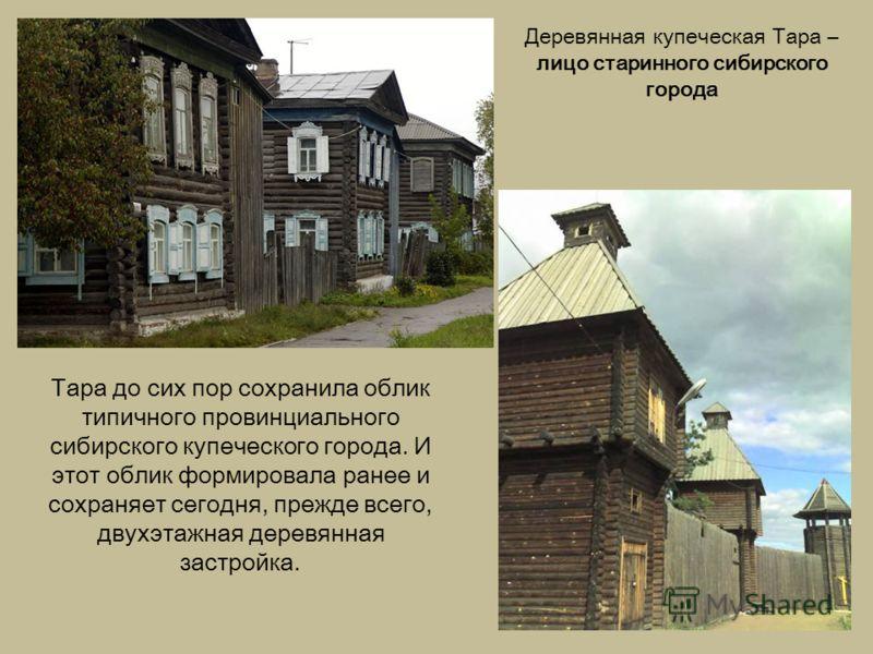 Тара до сих пор сохранила облик типичного провинциального сибирского купеческого города. И этот облик формировала ранее и сохраняет сегодня, прежде всего, двухэтажная деревянная застройка. Деревянная купеческая Тара – лицо старинного сибирского город