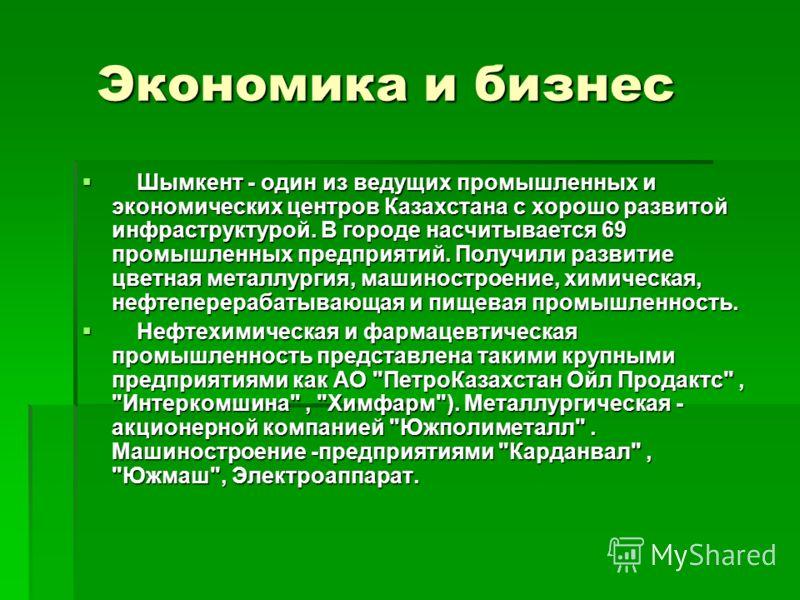 Экономика и бизнес Экономика и бизнес Шымкент - один из ведущих промышленных и экономических центров Казахстана с хорошо развитой инфраструктурой. В городе насчитывается 69 промышленных предприятий. Получили развитие цветная металлургия, машиностроен