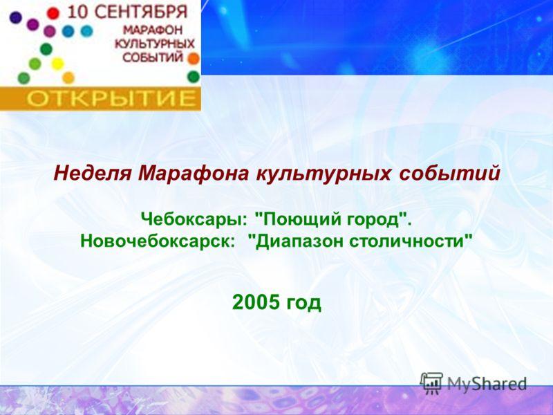Неделя Марафона культурных событий Чебоксары: Поющий город. Новочебоксарск: Диапазон столичности 2005 год