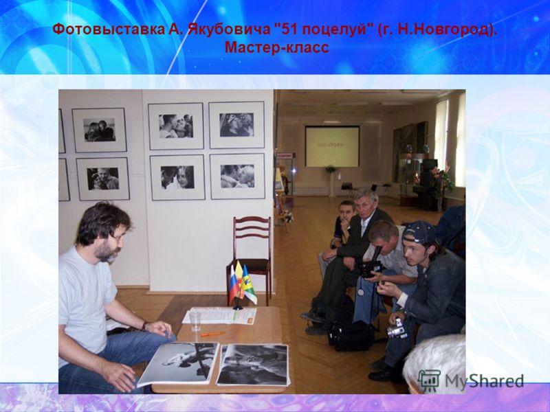 Фотовыставка А. Якубовича 51 поцелуй (г. Н.Новгород). Мастер-класс
