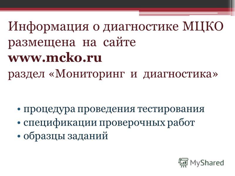 Информация о диагностике МЦКО размещена на сайте www.mcko.ru раздел «Мониторинг и диагностика» процедура проведения тестирования спецификации проверочных работ образцы заданий
