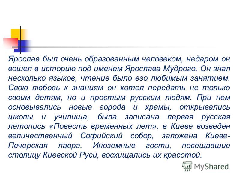 Ярослав был очень образованным человеком, недаром он вошел в историю под именем Ярослава Мудрого. Он знал несколько языков, чтение было его любимым занятием. Свою любовь к знаниям он хотел передать не только своим детям, но и простым русским людям. П
