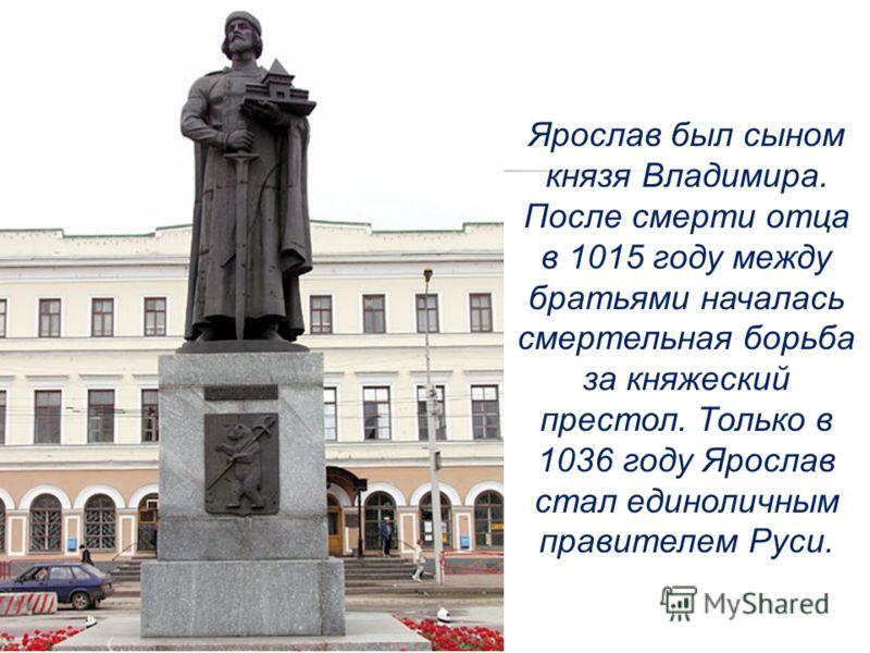 Ярослав был сыном князя Владимира. После смерти отца в 1015 году между братьями началась смертельная борьба за княжеский престол. Только в 1036 году Ярослав стал единоличным правителем Руси.
