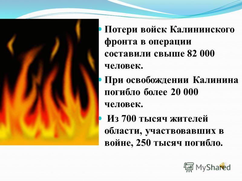 Потери войск Калининского фронта в операции составили свыше 82 000 человек. При освобождении Калинина погибло более 20 000 человек. Из 700 тысяч жителей области, участвовавших в войне, 250 тысяч погибло.