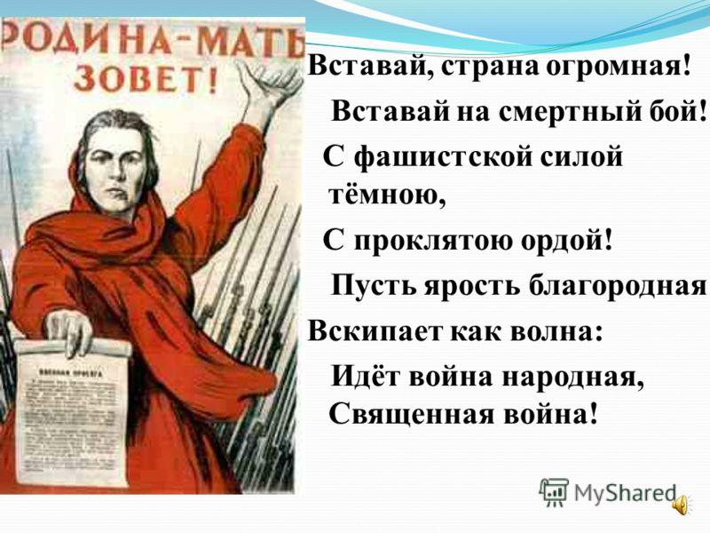 Вставай, страна огромная! Вставай на смертный бой! С фашистской силой тёмною, С проклятою ордой! Пусть ярость благородная Вскипает как волна: Идёт война народная, Священная война!