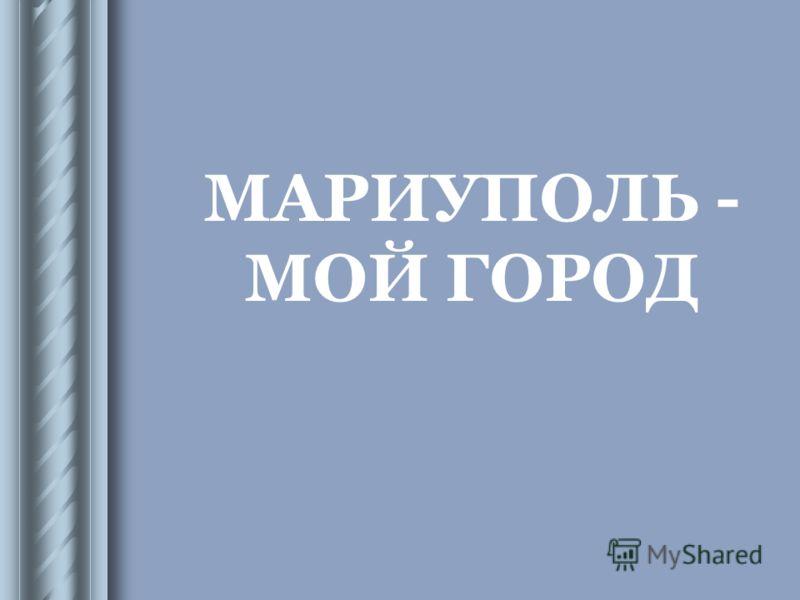 МАРИУПОЛЬ - МОЙ ГОРОД