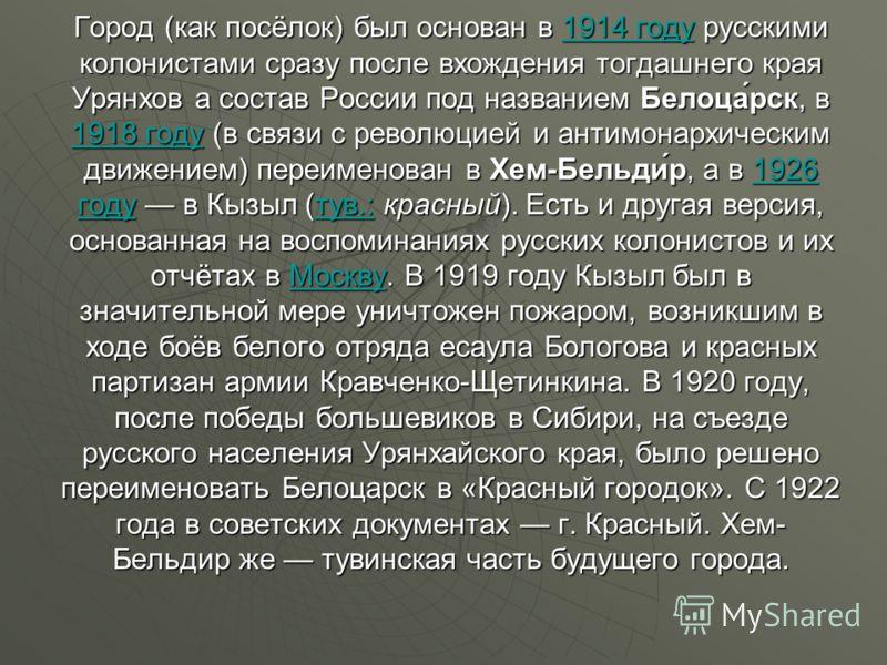 Город (как посёлок) был основан в 1914 году русскими колонистами сразу после вхождения тогдашнего края Урянхов а состав России под названием Белоца́рск, в 1918 году (в связи с революцией и антимонархическим движением) переименован в Хем-Бельди́р, а в