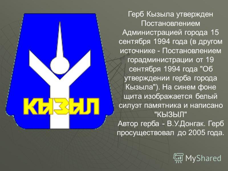 Герб Кызыла утвержден Постановлением Администрацией города 15 сентября 1994 года (в другом источнике - Постановлением горадминистрации от 19 сентября 1994 года