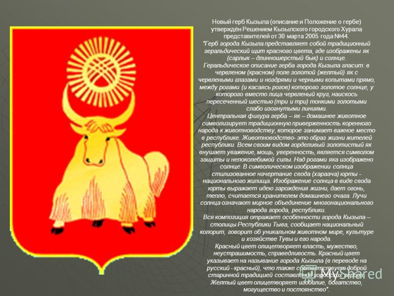 Новый герб Кызыла (описание и Положение о гербе) утверждён Решением Кызылского городского Хурала представителей от 30 марта 2005 года 44.