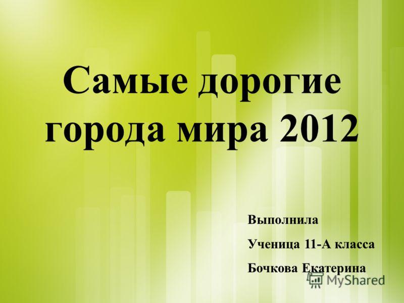 Самые дорогие города мира 2012 Выполнила Ученица 11-А класса Бочкова Екатерина