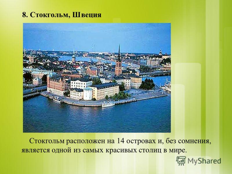 8. Стокгольм, Швеция Стокгольм расположен на 14 островах и, без сомнения, является одной из самых красивых столиц в мире.