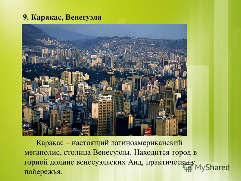 9. Каракас, Венесуэла Каракас – настоящий латиноамериканский мегаполис, столица Венесуэлы. Находится город в горной долине венесуэльских Анд, практически у побережья.