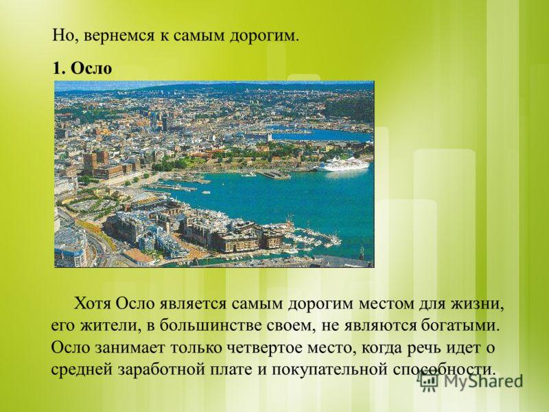 Но, вернемся к самым дорогим. 1. Осло Хотя Осло является самым дорогим местом для жизни, его жители, в большинстве своем, не являются богатыми. Осло занимает только четвертое место, когда речь идет о средней заработной плате и покупательной способнос