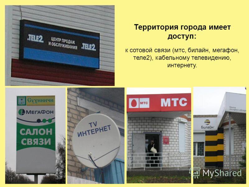 Территория города имеет доступ: к сотовой связи (мтс, билайн, мегафон, теле2), кабельному телевидению, интернету.