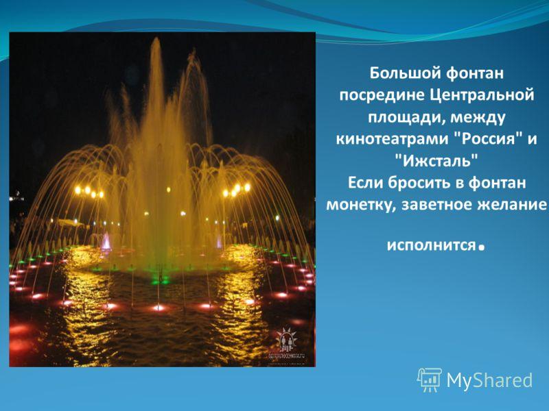 Большой фонтан посредине Центральной площади, между кинотеатрами Россия и Ижсталь Если бросить в фонтан монетку, заветное желание исполнится.