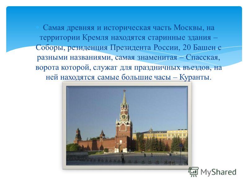 Самая древняя и историческая часть Москвы, на территории Кремля находятся старинные здания – Соборы, резиденция Президента России, 20 Башен с разными названиями, самая знаменитая – Спасская, ворота которой, служат для праздничных въездов, на ней нахо