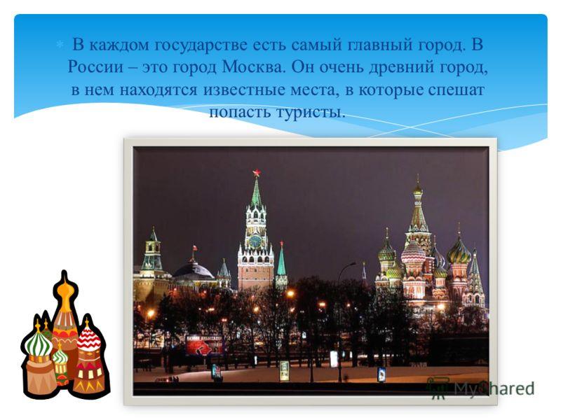 В каждом государстве есть самый главный город. В России – это город Москва. Он очень древний город, в нем находятся известные места, в которые спешат попасть туристы.
