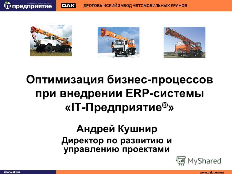 Оптимизация бизнес-процессов при внедрении ERP-системы «IT-Предприятие ® » Андрей Кушнир Директор по развитию и управлению проектами