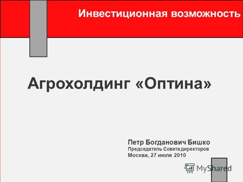 Инвестиционная возможность Агрохолдинг «Оптина» Петр Богданович Бишко Председатель Совета директоров Москва, 27 июля 2010