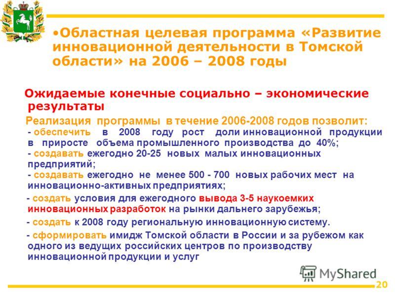 20 Ожидаемые конечные социально – экономические результаты Реализация программы в течение 2006-2008 годов позволит: - обеспечить в 2008 году рост доли инновационной продукции в приросте объема промышленного производства до 40%; - создавать ежегодно 2
