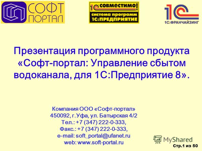 Стр.1 из 50 Презентация программного продукта «Софт-портал: Управление сбытом водоканала, для 1С:Предприятие 8». Компания ООО «Софт-портал» 450092, г.Уфа, ул. Батырская 4/2 Тел.: +7 (347) 222-0-333, Факс.: +7 (347) 222-0-333, e-mail: soft_portal@ufan