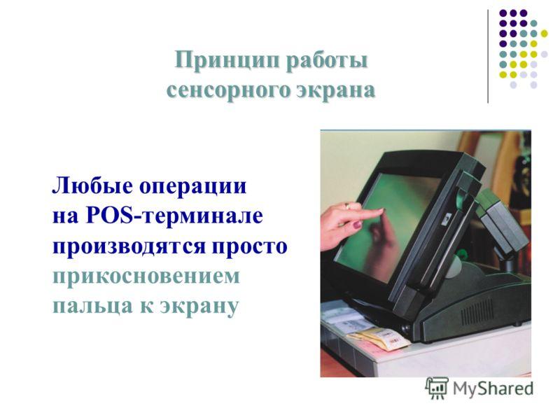 Принцип работы сенсорного экрана Любые операции на POS-терминале производятся просто прикосновением пальца к экрану