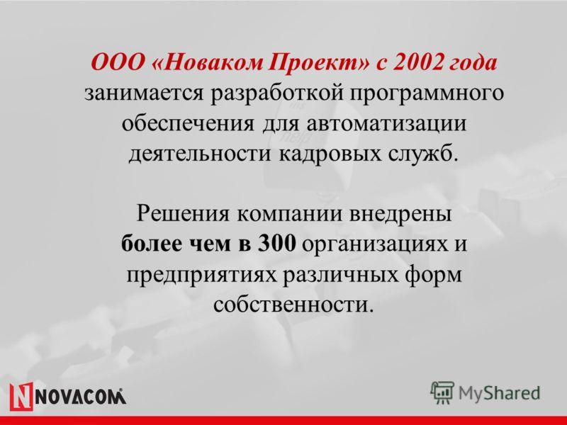 ООО «Новаком Проект» с 2002 года занимается разработкой программного обеспечения для автоматизации деятельности кадровых служб. Решения компании внедрены более чем в 300 организациях и предприятиях различных форм собственности.