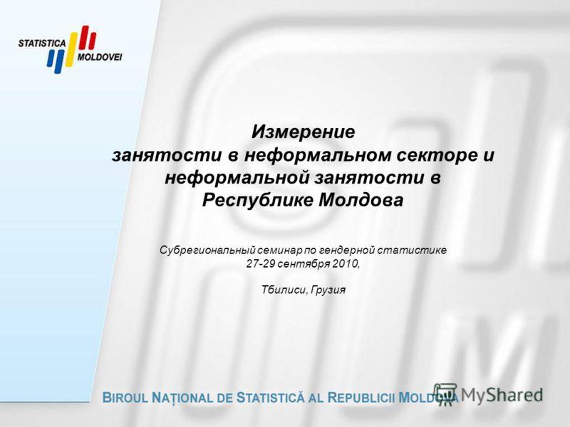 Измерение занятости в неформальном секторе и неформальной занятости в Республике Молдова Субрегиональный семинар по гендерной статистике 27-29 сентября 2010, Тбилиси, Грузия