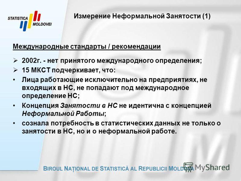 Измерение Неформальной Занятости (1) Международные стандарты / рекомендации 2002г. - нет принятого международного определения; 15 МКСТ подчеркивает, что: Лица работающие исключительно на предприятиях, не входящих в НС, не попадают под международное о