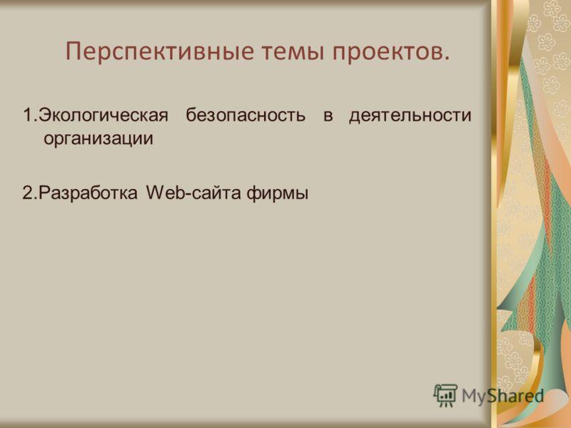 Перспективные темы проектов. 1.Экологическая безопасность в деятельности организации 2.Разработка Web-сайта фирмы