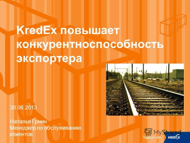 KredEx повышает конкурентноспособность экспортера 30.06.2013 Наталья Гриин Менеджер по обслуживанию клиентов