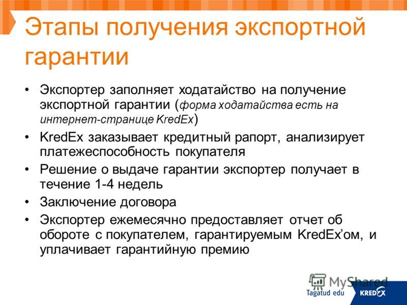 Этапы получения экспортной гарантии Экспортер заполняет ходатайство на получение экспортной гарантии ( форма ходатайства есть на интернет-странице KredEx ) KredEx заказывает кредитный рапорт, анализирует платежеспособность покупателя Решение о выдаче
