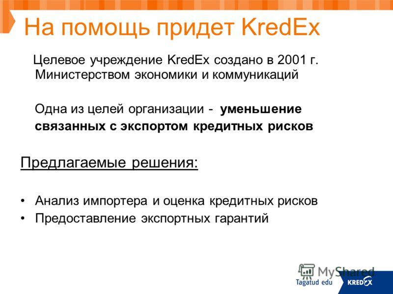 На помощь придет KredEx Целевое учреждение KredEx создано в 2001 г. Министерством экономики и коммуникаций Одна из целей организации - уменьшение связанных с экспортом кредитных рисков Предлагаемые решения: Анализ импортера и оценка кредитных рисков