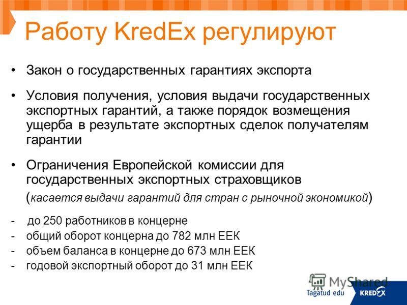 Работу KredEx регулируют Закон о государственных гарантиях экспорта Условия получения, условия выдачи государственных экспортных гарантий, а также порядок возмещения ущерба в результате экспортных сделок получателям гарантии Ограничения Европейской к