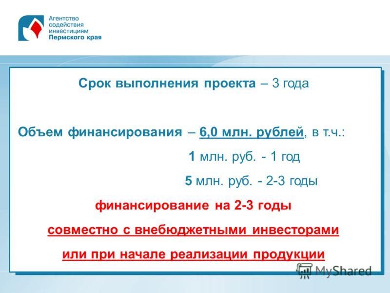 Срок выполнения проекта – 3 года Объем финансирования – 6,0 млн. рублей, в т.ч.: 1 млн. руб. - 1 год 5 млн. руб. - 2-3 годы финансирование на 2-3 годы совместно с внебюджетными инвесторами или при начале реализации продукции